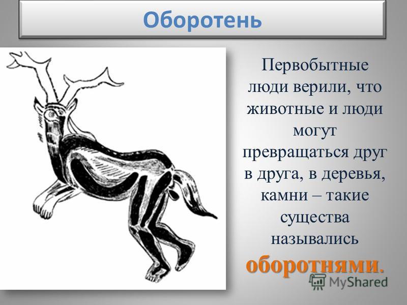 Оборотень оборотнями. Первобытные люди вержили, что животные и люди могут превращаться друг в друга, в деревья, камни – такие существа назывались оборотнями.