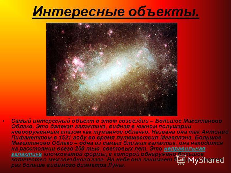 Интересные объекты. Самый интересный объект в этом созвездии – Большое Магелланово Облако. Это далекая галактика, видная в южном полушарии невооруженным глазом как туманное облачко. Названа она так Антонио Пифанеттом в 1521 году во время путешествия