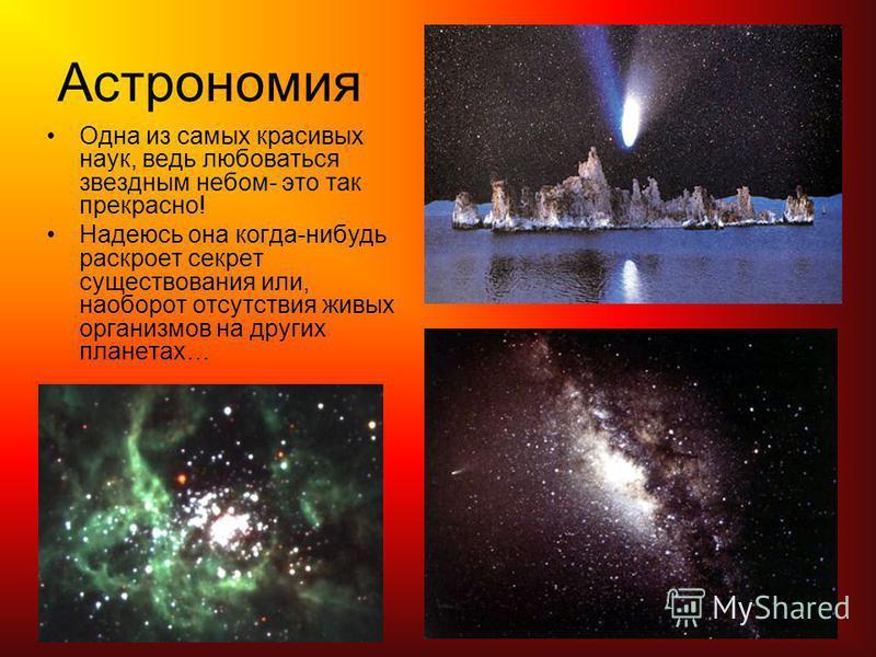 Астрономия Одна из самых красивых наук, ведь любоваться звездным небом- это так прекрасно! Надеюсь она когда-нибудь раскроет секрет существования или, наоборот отсутствия живых организмов на других планетах…