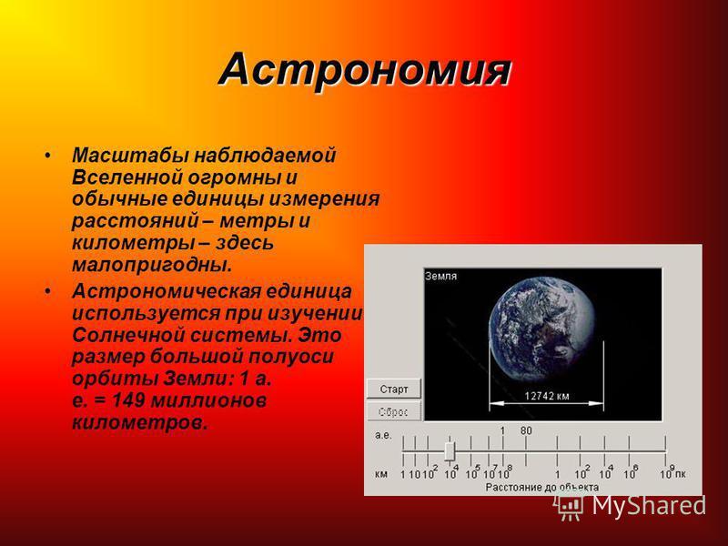 Астрономия Масштабы наблюдаемой Вселенной огромны и обычные единицы измерения расстояний – метры и километры – здесь малопригодны. Астрономическая единица используется при изучении Солнечной системы. Это размер большой полуоси орбиты Земли: 1 а. е. =