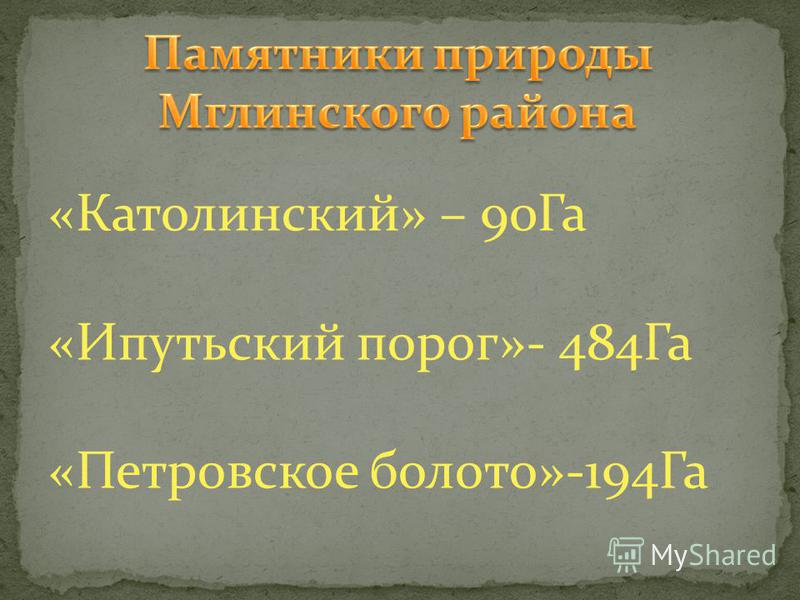 «Католинский» – 90Га «Ипутьский порог»- 484Га «Петровское болото»-194Га