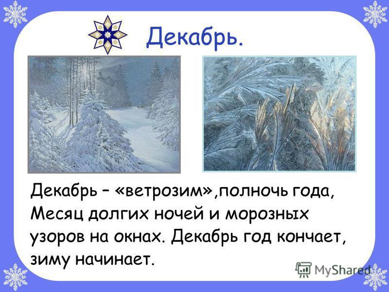 Декабрь. Декабрь – «ветрозим»,полночь года, Месяц долгих ночей и морозных узоров на окнах. Декабрь год кончает, зиму начинает.