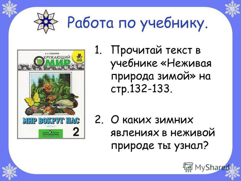 Работа по учебнику. 1. Прочитай текст в учебнике «Неживая природа зимой» на стр.132-133. 2. О каких зимних явлениях в неживой природе ты узнал?