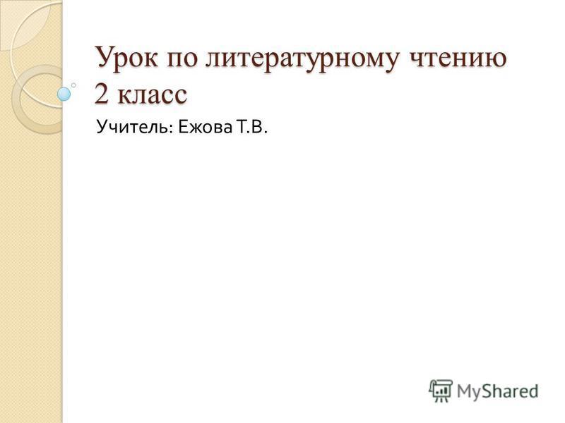 Урок по литературному чтению 2 класс Учитель : Ежова Т. В.