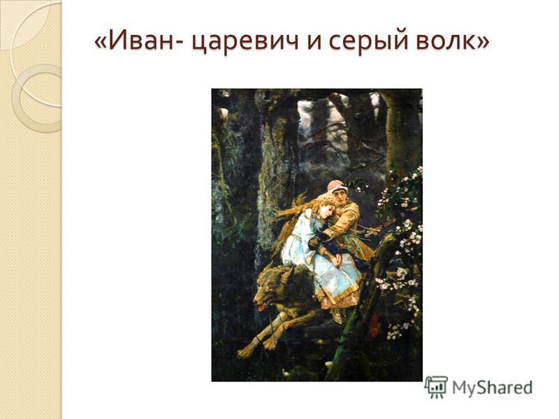 « Иван - царевич и серый волк »