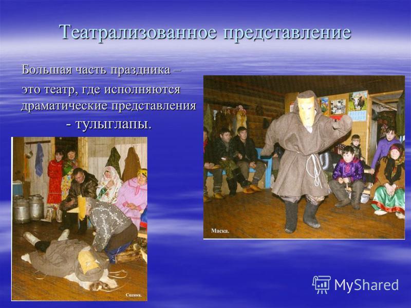 Театрализованное представление Большая часть праздника – это театр, где исполняются драматические представления - тулыглапы.