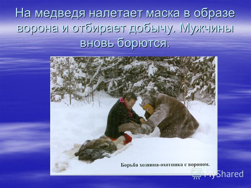 На медведя налетает маска в образе ворона и отбирает добычу. Мужчины вновь борются.