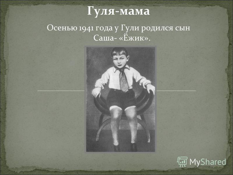 Гуля-мама Осенью 1941 года у Гули родился сын Саша- «Ёжик».
