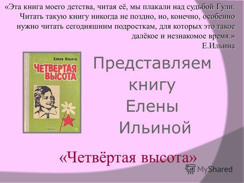 Представляем книгу Елены Ильиной «Четвёртая высота» «Эта книга моего детства, читая её, мы плакали над судьбой Гули. Читать такую книгу никогда не поздно, но, конечно, особенно нужно читать сегодняшним подросткам, для которых это такое далёкое и незн