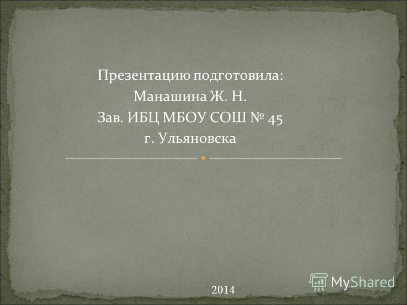Презентацию подготовила: Манашина Ж. Н. Зав. ИБЦ МБОУ СОШ 45 г. Ульяновска 2014