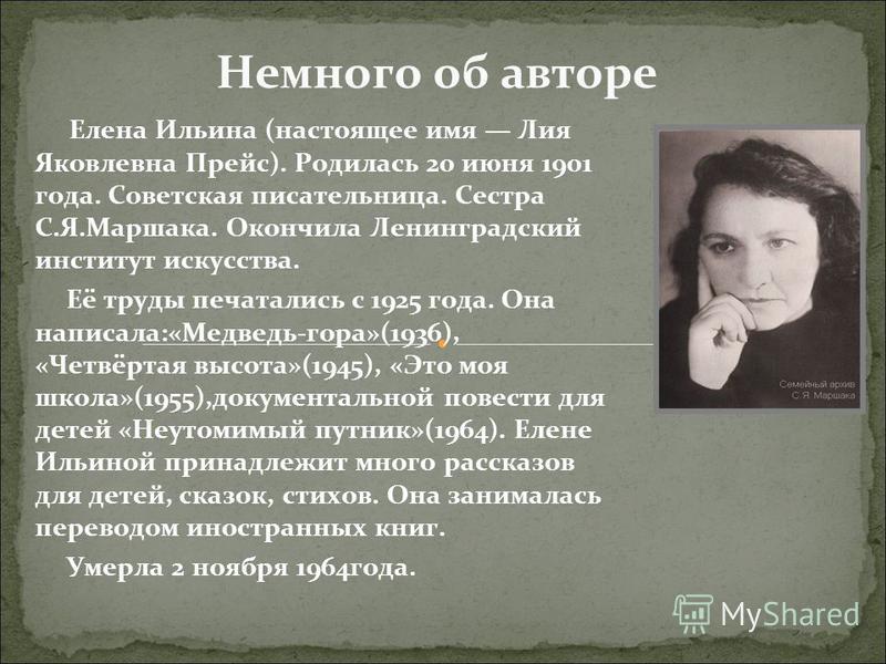 Немного об авторе Елена Ильина (настоящее имя Лия Яковлевна Прейс). Родилась 20 июня 1901 года. Советская писательница. Сестра С.Я.Маршака. Окончила Ленинградский институт искусства. Её труды печатались с 1925 года. Она написала:«Медведь-гора»(1936),