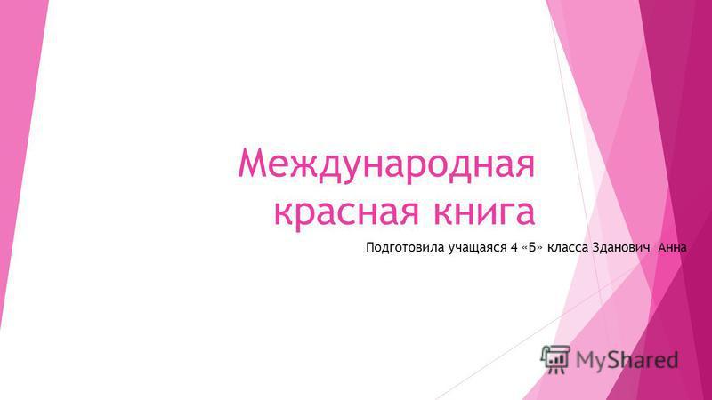 Международная красная книга Подготовила учащаяся 4 «Б» класса Зданович Анна
