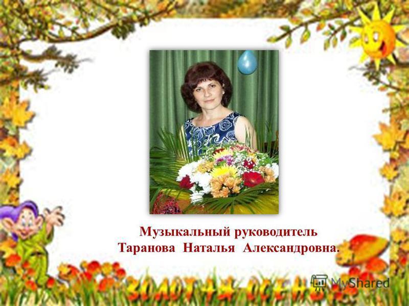 Музыкальный руководитель Таранова Наталья Александровна.