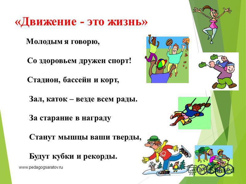 «Движение - это жизнь» Молодым я говорю, Со здоровьем дружен спорт! Стадион, бассейн и корт, Зал, каток – везде всем рады. За старание в награду Станут мышцы ваши тверды, Будут кубки и рекорды. www.pedagogsaratov.ru
