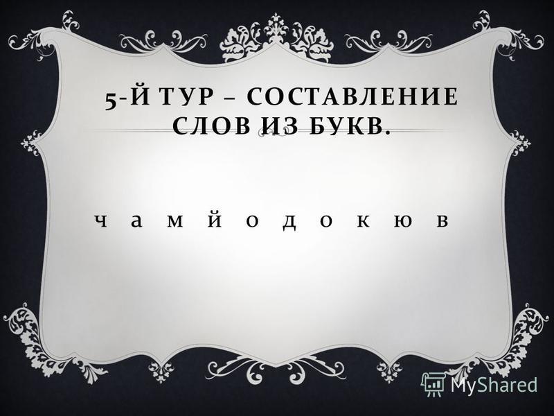 5- Й ТУР – СОСТАВЛЕНИЕ СЛОВ ИЗ БУКВ. ч а м йодо к ю в