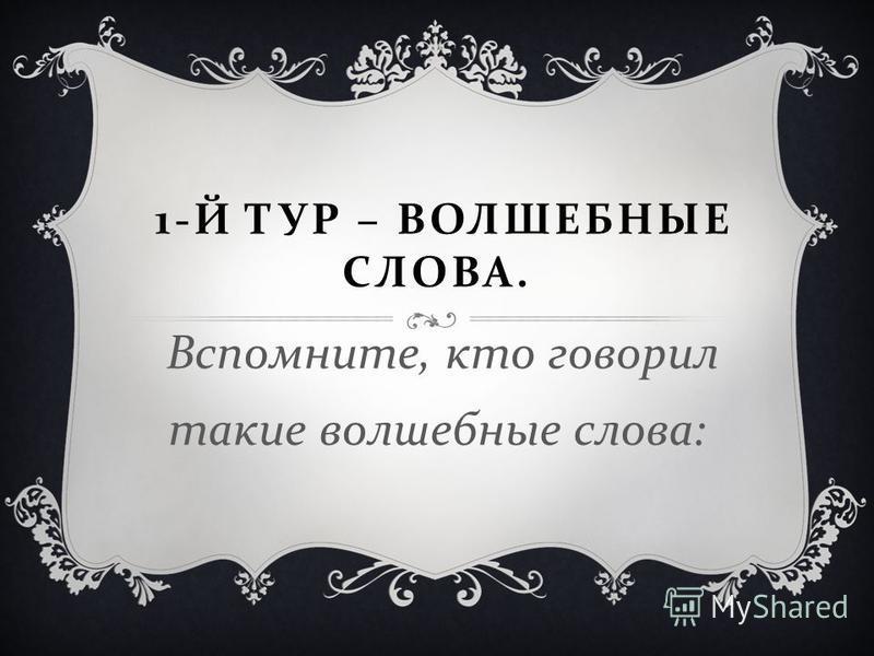 1- Й ТУР – ВОЛШЕБНЫЕ СЛОВА. Вспомните, кто говорил такие волшебные слова :