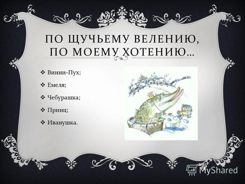 ПО ЩУЧЬЕМУ ВЕЛЕНИЮ, ПО МОЕМУ ХОТЕНИЮ … Винни - Пух ; Емеля ; Чебурашка ; Принц ; Иванушка.