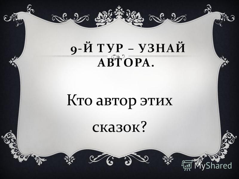 9- Й ТУР – УЗНАЙ АВТОРА. Кто автор этих сказок ?