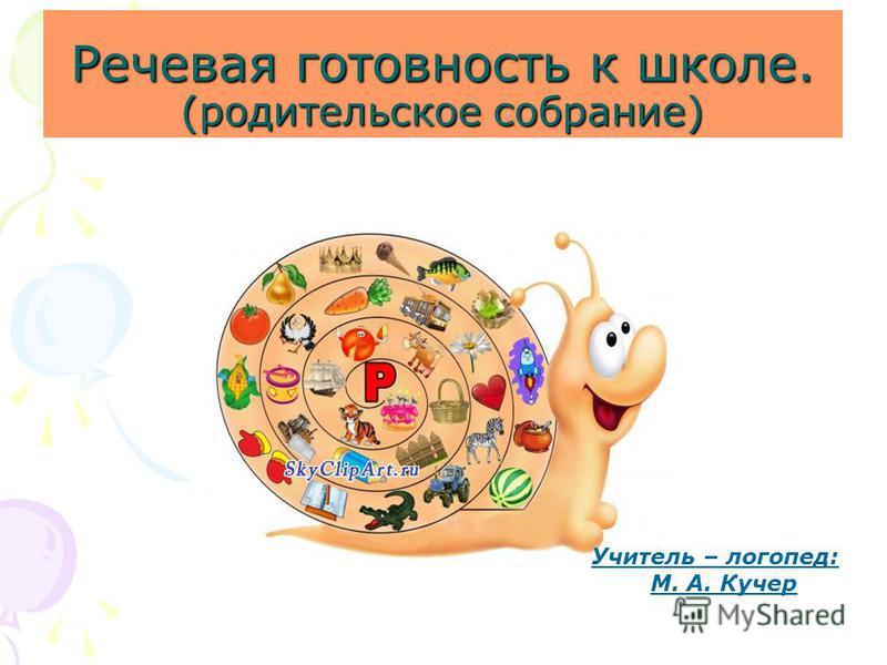 Речевая готовность к школе. (родительское собрание) Учитель – логопед: М. А. Кучер