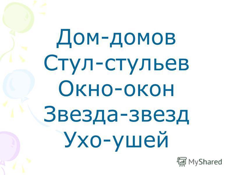 Дом-домов Стул-стульев Окно-окон Звезда-звезд Ухо-ушей