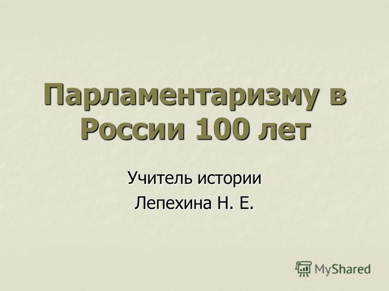 Парламентаризму в России 100 лет Учитель истории Лепехина Н. Е.