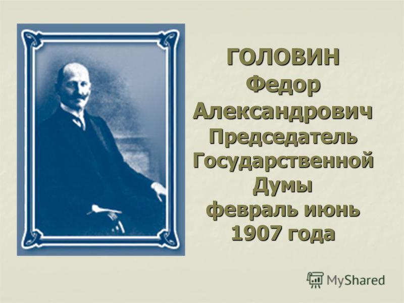 ГОЛОВИН Федор Александрович Председатель Государственной Думы февраль июнь 1907 года