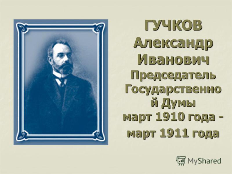 ГУЧКОВ Александр Иванович Председатель Государственно й Думы март 1910 года - март 1911 года