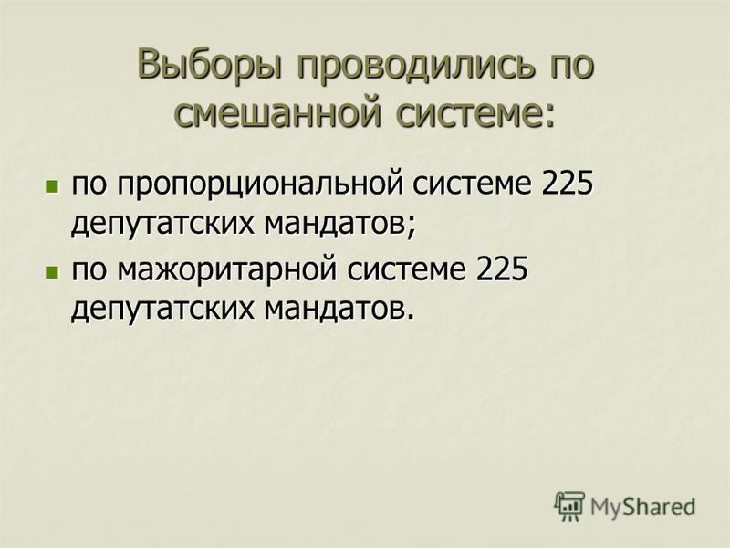 Выборы проводились по смешанной системе: по пропорциональной системе 225 депутатских мандатов; по пропорциональной системе 225 депутатских мандатов; по мажоритарной системе 225 депутатских мандатов. по мажоритарной системе 225 депутатских мандатов.