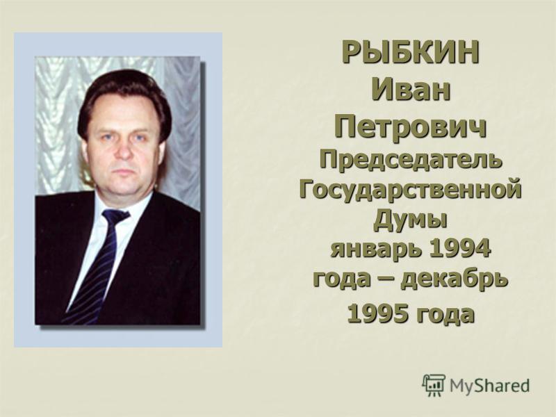РЫБКИН Иван Петрович Председатель Государственной Думы январь 1994 года – декабрь 1995 года
