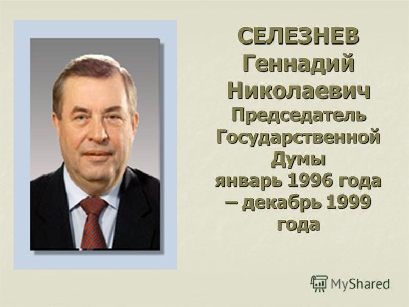 СЕЛЕЗНЕВ Геннадий Николаевич Председатель Государственной Думы январь 1996 года – декабрь 1999 года