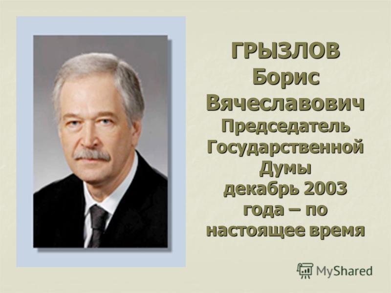 ГРЫЗЛОВ Борис Вячеславович Председатель Государственной Думы декабрь 2003 года – по настоящее время