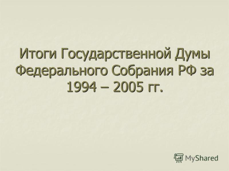 Итоги Государственной Думы Федерального Собрания РФ за 1994 – 2005 гг.