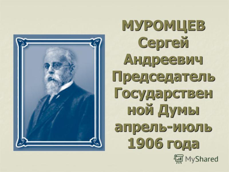 МУРОМЦЕВ Сергей Андреевич Председатель Государствен ной Думы апрель-июль 1906 года