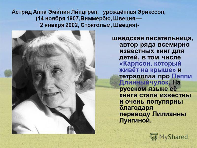 А́стрит А́на Эми́лия Ли́лилиндгрен, урождёная Эрикссон, (14 ноября 1907,Виммербю, Швеция 2 января 2002, Стокгольм, Швеция)- шведская писательница, автор ряда всемирно известных книг для детей, в том числе «Карлсон, который живёт на крыше» и тетралоги