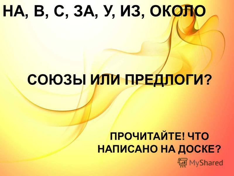 НА, В, С, ЗА, У, ИЗ, ОКОЛО ПРОЧИТАЙТЕ! ЧТО НАПИСАНО НА ДОСКЕ? СОЮЗЫ ИЛИ ПРЕДЛОГИ?
