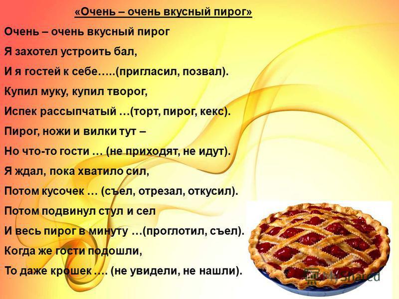 «Очень – очень вкусный пирог» Очень – очень вкусный пирог Я захотел устроить бал, И я гостей к себе…..(пригласил, позвал). Купил муку, купил творог, Испек рассыпчатый …(торт, пирог, кекс). Пирог, ножи и вилки тут – Но что-то гости … (не приходят, не