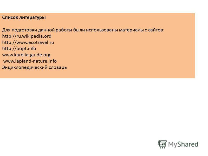 Список литературы Для подготовки данной работы были использованы материалы с сайтов: http://ru.wikipedia.ord http://www.ecotravel.ru http://oopt.info www.karelia-guide.org www.lapland-nature.info Энциклопедический словарь