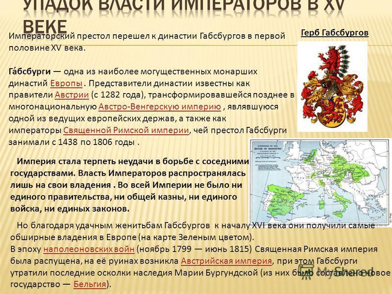 Императорский престол перешел к династии Габсбургов в первой половине XV века. Га́бсбурги одна из наиболее могущественных монарших династий Европы. Представители династии известны как правители Австрии (c 1282 года), трансформировавшейся позднее в мн