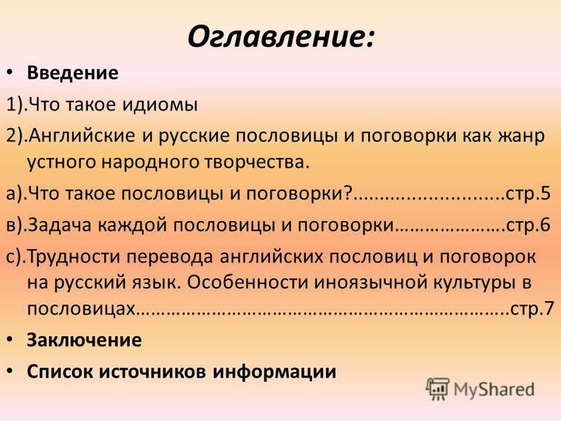 Оглавление: Введение 1).Что такое идиомы 2).Английские и русские пословицы и поговорки как жанр устного народного творчества. а).Что такое пословицы и поговорки?............................стр.5 в).Задача каждой пословицы и поговорки………………….стр.6 с).