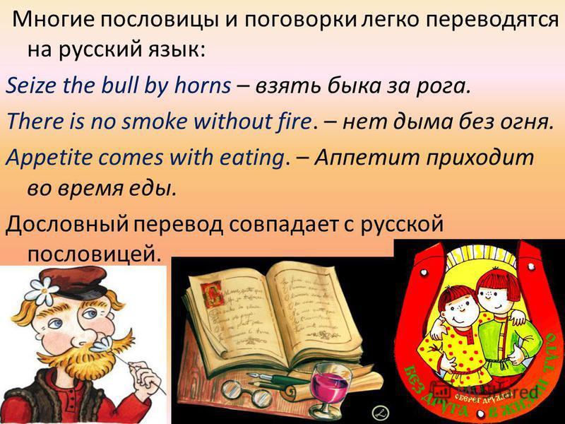 Многие пословицы и поговорки легко переводятся на русский язык: Seize the bull by horns – взять быка за рога. There is no smoke without fire. – нет дыма без огня. Appetite comes with eating. – Аппетит приходит во время еды. Дословный перевод совпадае