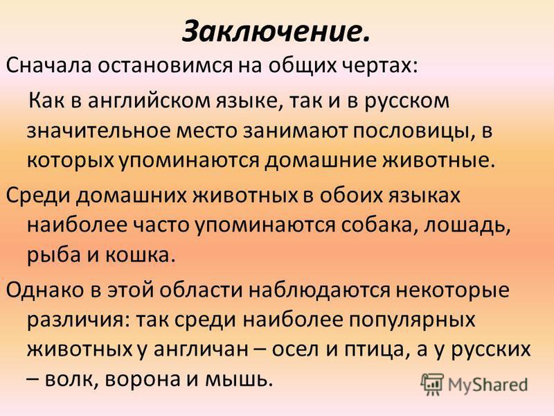 Заключение. Сначала остановимся на общих чертах: Как в английском языке, так и в русском значительное место занимают пословицы, в которых упоминаются домашние животные. Среди домашних животных в обоих языках наиболее часто упоминаются собака, лошадь,