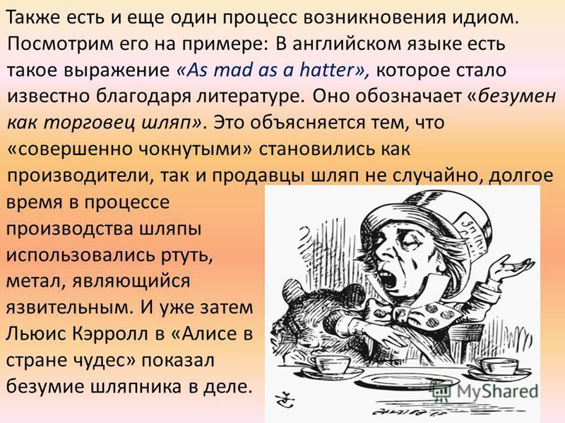 Также есть и еще один процесс возникновения идиом. Посмотрим его на примере: В английском языке есть такое выражение «As mad as a hatter», которое стало известно благодаря литературе. Оно обозначает «безумен как торговец шляп». Это объясняется тем, ч
