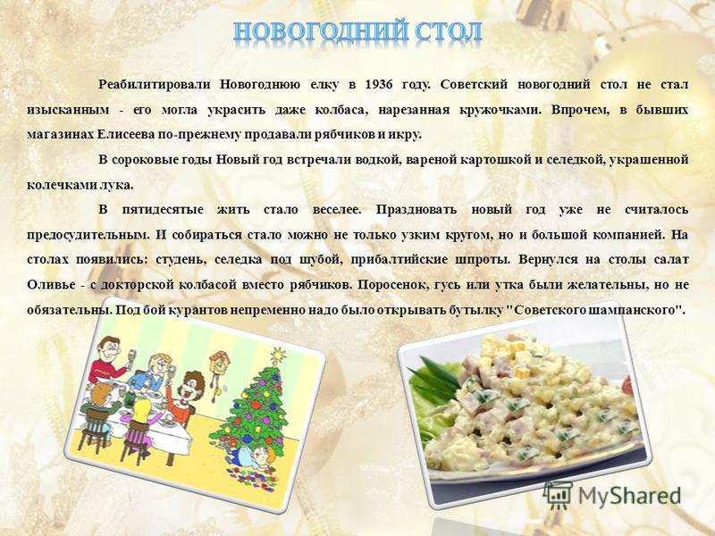 Реабилитировали Новогоднюю елку в 1936 году. Советский новогодний стол не стал изысканным - его могла украсить даже колбаса, нарезанная кружочками. Впрочем, в бывших магазинах Елисеева по-прежнему продавали рябчиков и икру. В сороковые годы Новый год