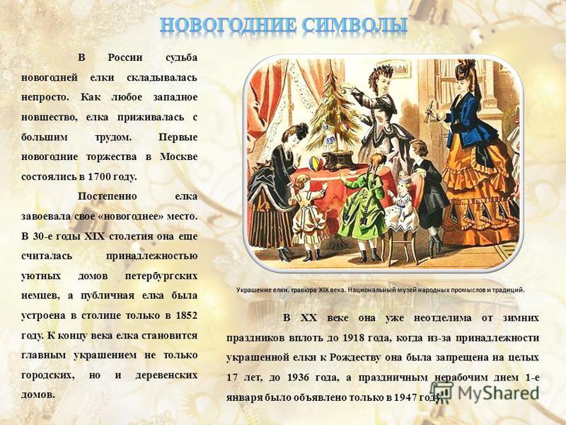 В России судьба новогодней елки складывалась непросто. Как любое западное новшество, елка приживалась с большим трудом. Первые новогодние торжества в Москве состоялись в 1700 году. Постепенно елка завоевала свое «новогоднее» место. В 30-е годы XIX ст