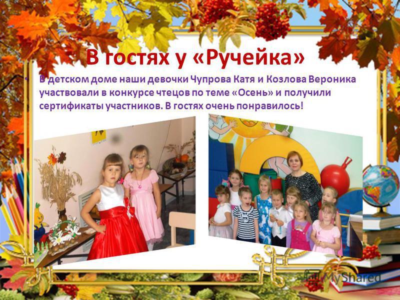 В гостях у «Ручейка» В детском доме наши девочки Чупрова Катя и Козлова Вероника участвовали в конкурсе чтецов по теме «Осень» и получили сертификаты участников. В гостях очень понравилось!