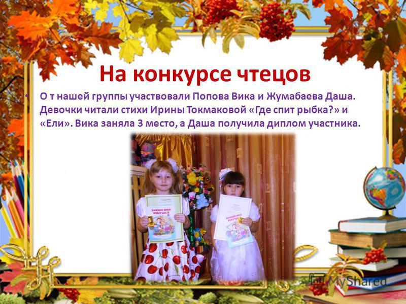 На конкурсе чтецов О т нашей группы участвовали Попова Вика и Жумабаева Даша. Девочки читали стихи Ирины Токмаковой «Где спит рыбка?» и «Ели». Вика заняла 3 место, а Даша получила диплом участника.