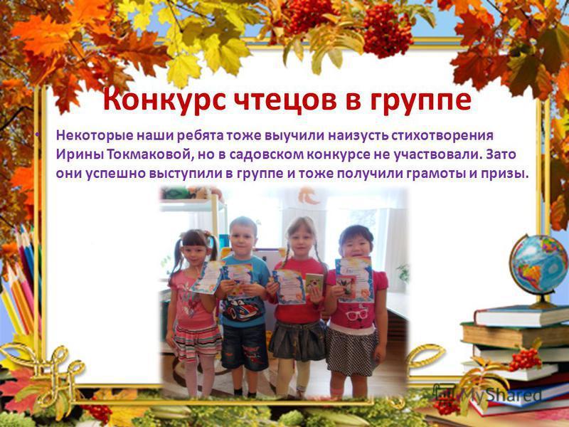 Конкурс чтецов в группе Некоторые наши ребята тоже выучили наизусть стихотворения Ирины Токмаковой, но в садовском конкурсе не участвовали. Зато они успешно выступили в группе и тоже получили грамоты и призы.