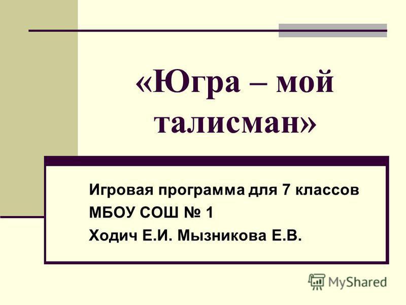 «Югра – мой талисман» Игровая программа для 7 классов МБОУ СОШ 1 Ходич Е.И. Мызникова Е.В.