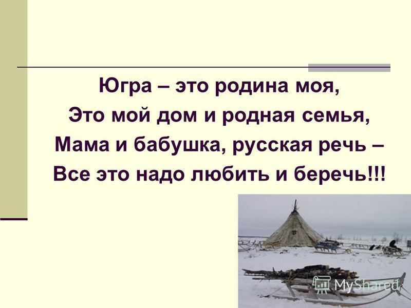 Югра – это родина моя, Это мой дом и родная семья, Мама и бабушка, русская речь – Все это надо любить и беречь!!!