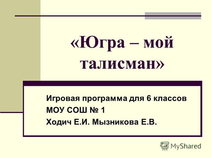 «Югра – мой талисман» Игровая программа для 6 классов МОУ СОШ 1 Ходич Е.И. Мызникова Е.В.